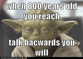 when 800 years old you reach  talk bacwards you will