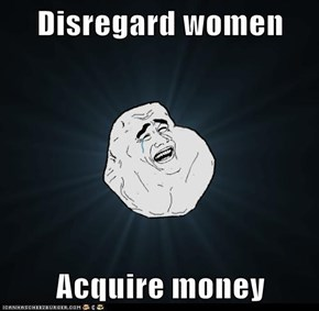Disregard women  Acquire money