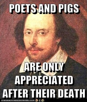 POETS AND PIGS  ARE ONLY APPRECIATED AFTER THEIR DEATH