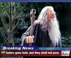 Breaking News - haters gona hate ,but they shall not pass
