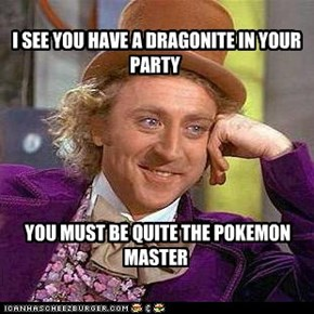 I SEE YOU HAVE A DRAGONITE IN YOUR PARTY