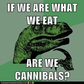 Philosoraptor: Is Everything Soylent Green?
