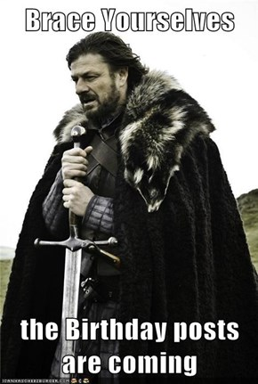 Brace Yourselves  the Birthday posts are coming