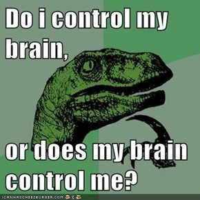 Do i control my brain,  or does my brain control me?