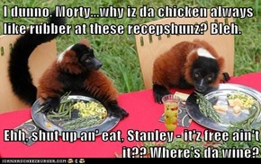 I dunno, Morty...why iz da chicken always like rubber at these recepshunz? Bleh.  Ehh, shut up an' eat, Stanley - it'z free ain't it?? Where's da wine?
