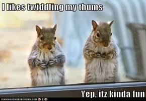 I likes twiddling my thums  Yep, itz kinda fun