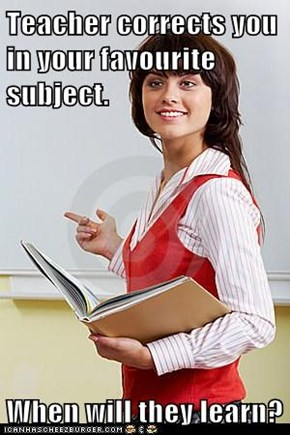 Teacher corrects you in your favourite subject.  When will they learn?