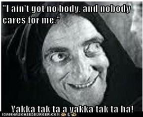 """""""I ain't got no body, and nobody cares for me.""""   Yakka tak ta a yakka tak ta ha!"""