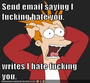 Send email saying I fucking hate you.  writes I hate fucking you.