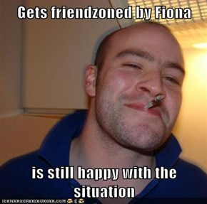Gets friendzoned by Fiona  is still happy with the situation
