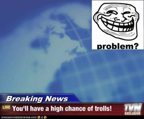 Breaking News - You'll have a high chance of trolls!