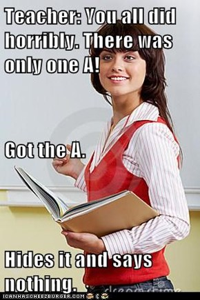 Teacher: You all did horribly. There was only one A! Got the A. Hides it and says nothing.