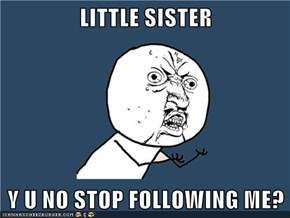 LITTLE SISTER  Y U NO STOP FOLLOWING ME?