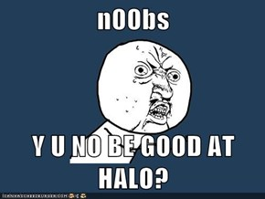 n00bs  Y U NO BE GOOD AT HALO?