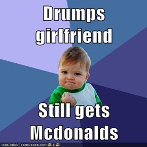 Drumps girlfriend  Still gets Mcdonalds