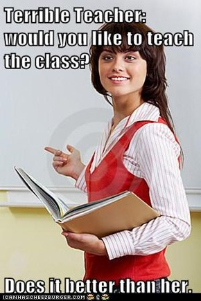 Terrible Teacher: would you like to teach the class?  Does it better than her.