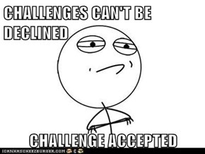 CHALLENGES CAN'T BE DECLINED  CHALLENGE ACCEPTED