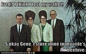 Fred? I think I lost my wallet!  S'okay Gene, I store mine in my wife's beehive.