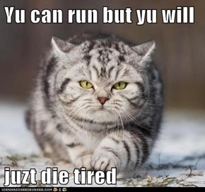 Yu can run but yu will  juzt die tired
