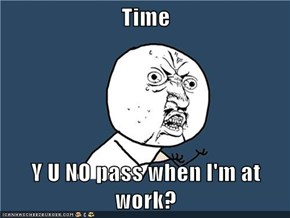 Time  Y U NO pass when I'm at work?