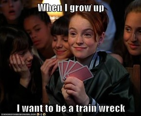 When I grow up  I want to be a train wreck