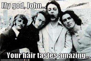 My god, John...  Your hair tastes amazing...