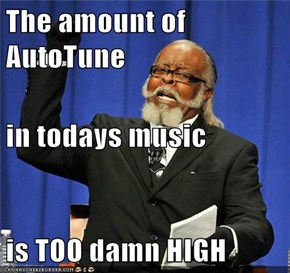 The amount of AutoTune in todays music is TOO damn HIGH