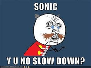 SONIC  Y U NO SLOW DOWN?