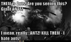 THEM is Ants! Are you seeing this? Giant ANTS!  I mean, really...ANTZ! KILL THEM - I hate ants!