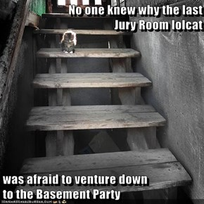 No one knew why the last                         Jury Room lolcat  was afraid to venture down                         to the Basement Party