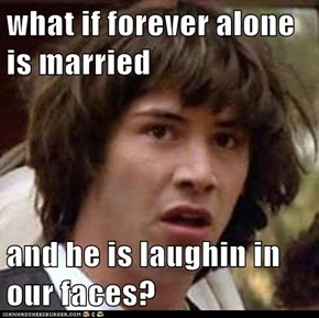 what if forever alone is married  and he is laughin in our faces?