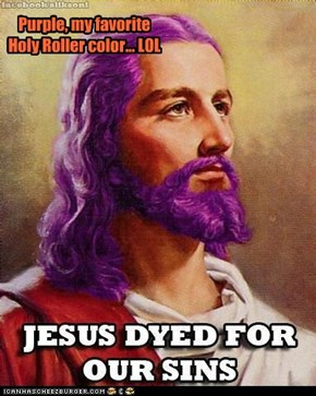 Purple, my favorite Holy Roller color... LOL