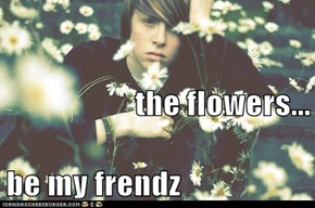 the flowers... be my frendz