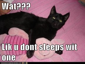 Wat???  Lik u dont sleeps wit one