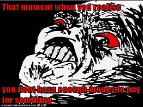 That moment when you realise  you dont have enough money to pay for somthing