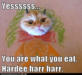 Yessssss...  You are what you eat. Hardee harr harr.