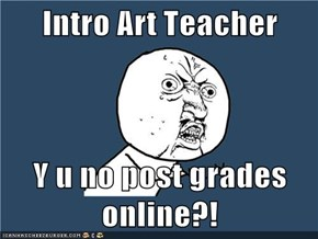 Intro Art Teacher  Y u no post grades online?!