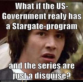 What if the US-Government realy has a Stargate-program  and the series are just a disguise?