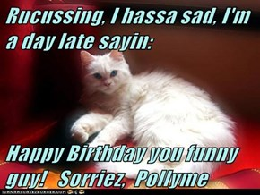 Rucussing, I hassa sad, I'm a day late sayin:  Happy Birthday you funny guy!   Sorriez,  Pollyme