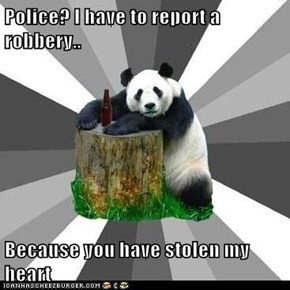 Police? I have to report a robbery..  Because you have stolen my heart