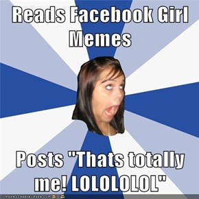 "Reads Facebook Girl Memes  Posts ""Thats totally me! LOLOLOLOL"""