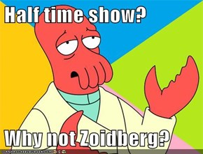 Half time show?  Why not Zoidberg?