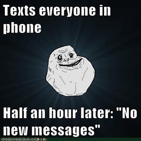 "Texts everyone in phone  Half an hour later: ""No new messages"""