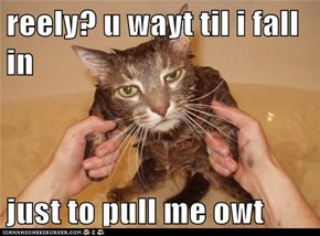reely? u wayt til i fall in  just to pull me owt