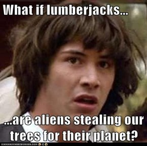 What if lumberjacks...  ...are aliens stealing our trees for their planet?