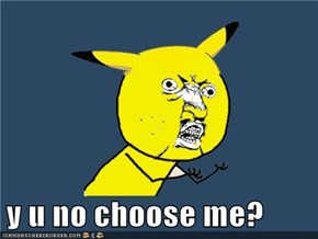 y u no choose me?