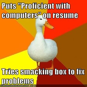 "Puts ""Proficient with computers"" on resume  Tries smacking box to fix problems"