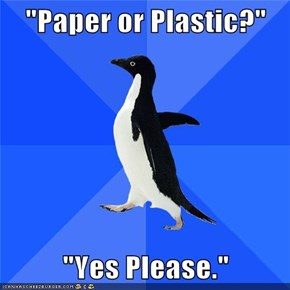 """Paper or Plastic?""  ""Yes Please."""