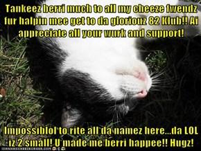 Tankeez berri much to all my cheeze fwendz fur halpin mee get to da gloriouz 82 Klub!! Ai appreciate all your wurk and support!  Impossiblol to rite all da namez here...da LOL iz 2 small! U made me berri happee!! Hugz!