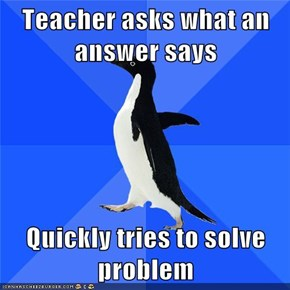 Teacher asks what an answer says  Quickly tries to solve problem